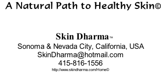 A Natural Path to Healthy Skin©       Skin Dharma™  Sonoma & Nevada City, California, USA SkinDharma@hotmail.com 415-816-1556 http://www.skindharma.com/Home©